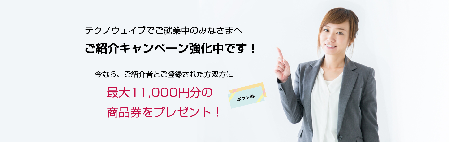 テクノウェイブでご就業中のみなさまへ、ご紹介キャンペーン強化中です!今なら、ご紹介者とご登録された方双方に、最大11,000円分の商品券をプレゼント!